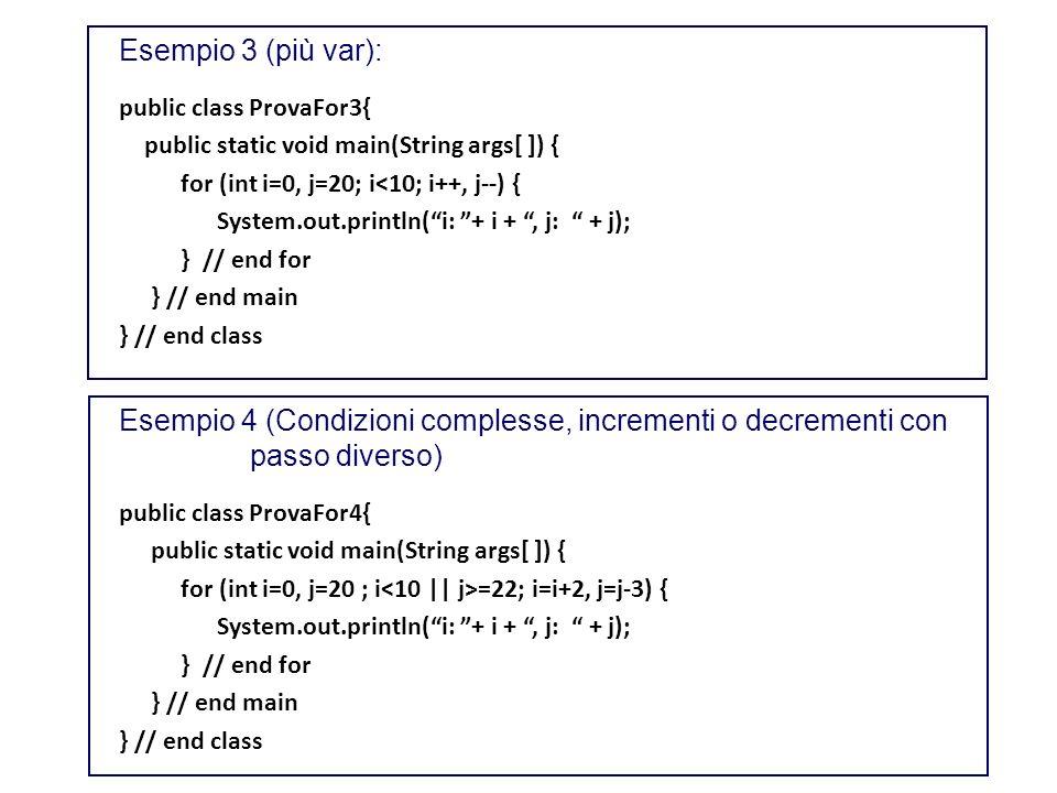 Esempio 3 (più var): public class ProvaFor3{ public static void main(String args[ ]) { for (int i=0, j=20; i<10; i++, j--) {
